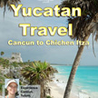 Yucatan Travel: Cancun to Chichen Itza